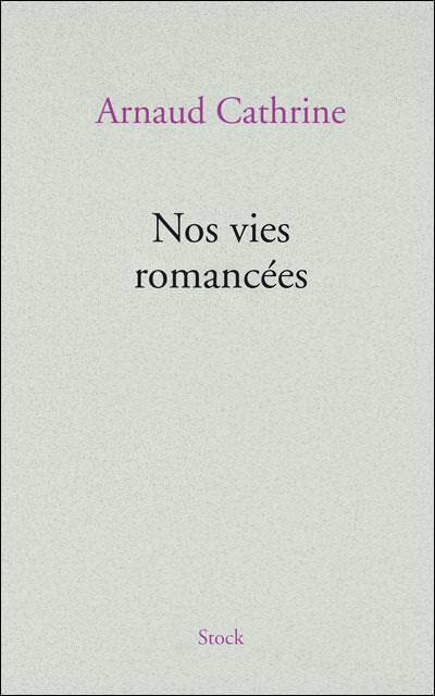 Nos vies romancées Arnaud Cathrine
